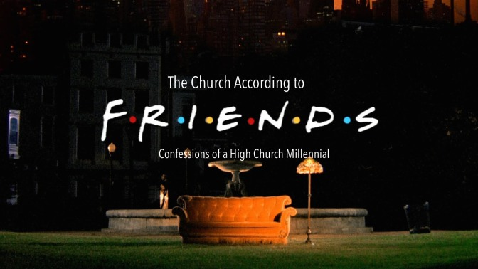 Confessions of a High Church Millennial – The Church according to 'Friends'