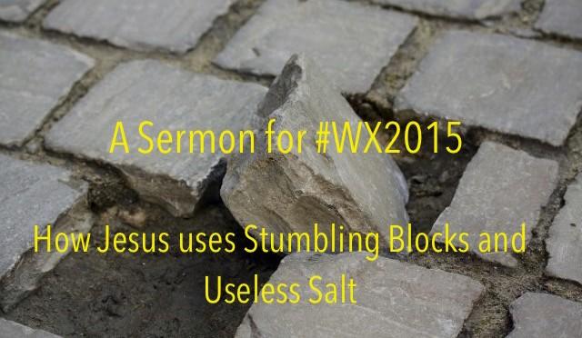 A Sermon on WX 2015: How Jesus uses Stumbling Blocks and Useless Salt
