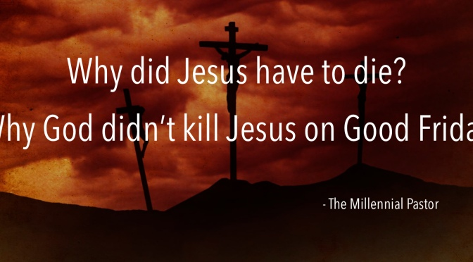 Why did Jesus have to die? – Why God didn't kill Jesus on Good Friday