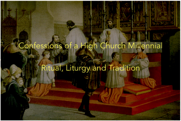 Confessions of a High Church Millennial – 10 Ways I am grounded by Ritual, Liturgy and Tradition