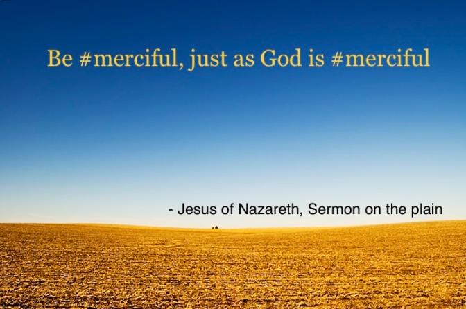 Love your enemies, do not judge, and be merciful – just like God